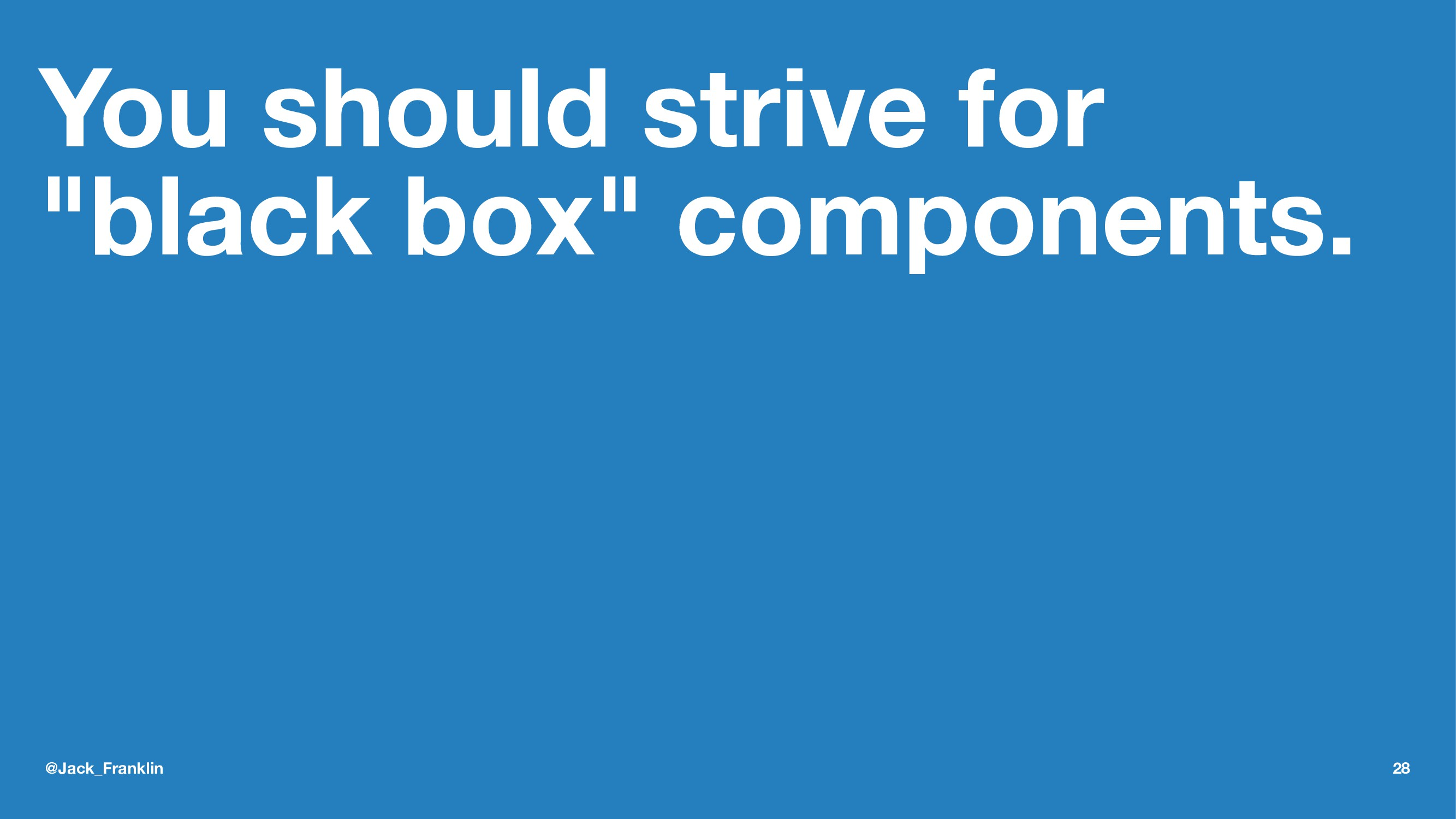 """You should strive for """"black box"""" components. @..."""