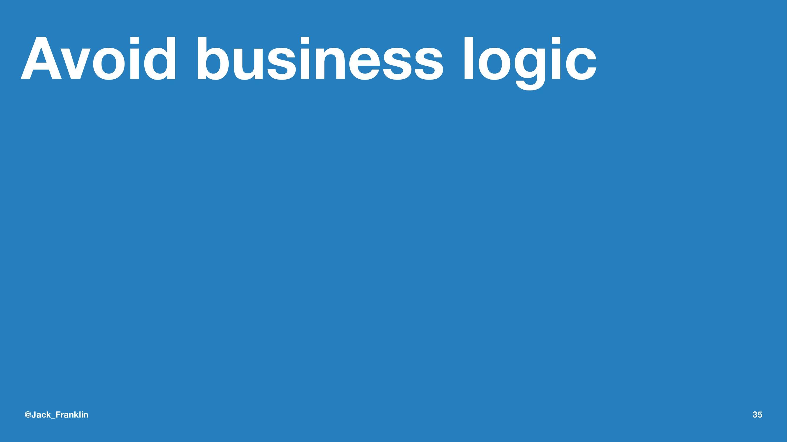 Avoid business logic @Jack_Franklin 35