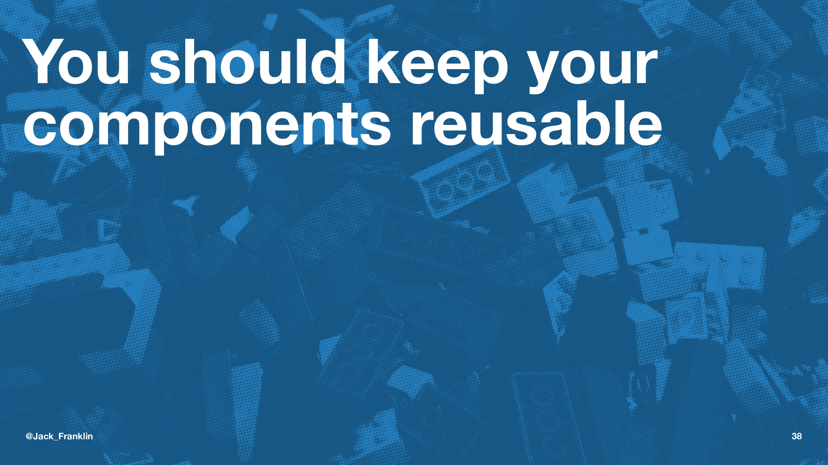 You should keep your components reusable @Jack_...