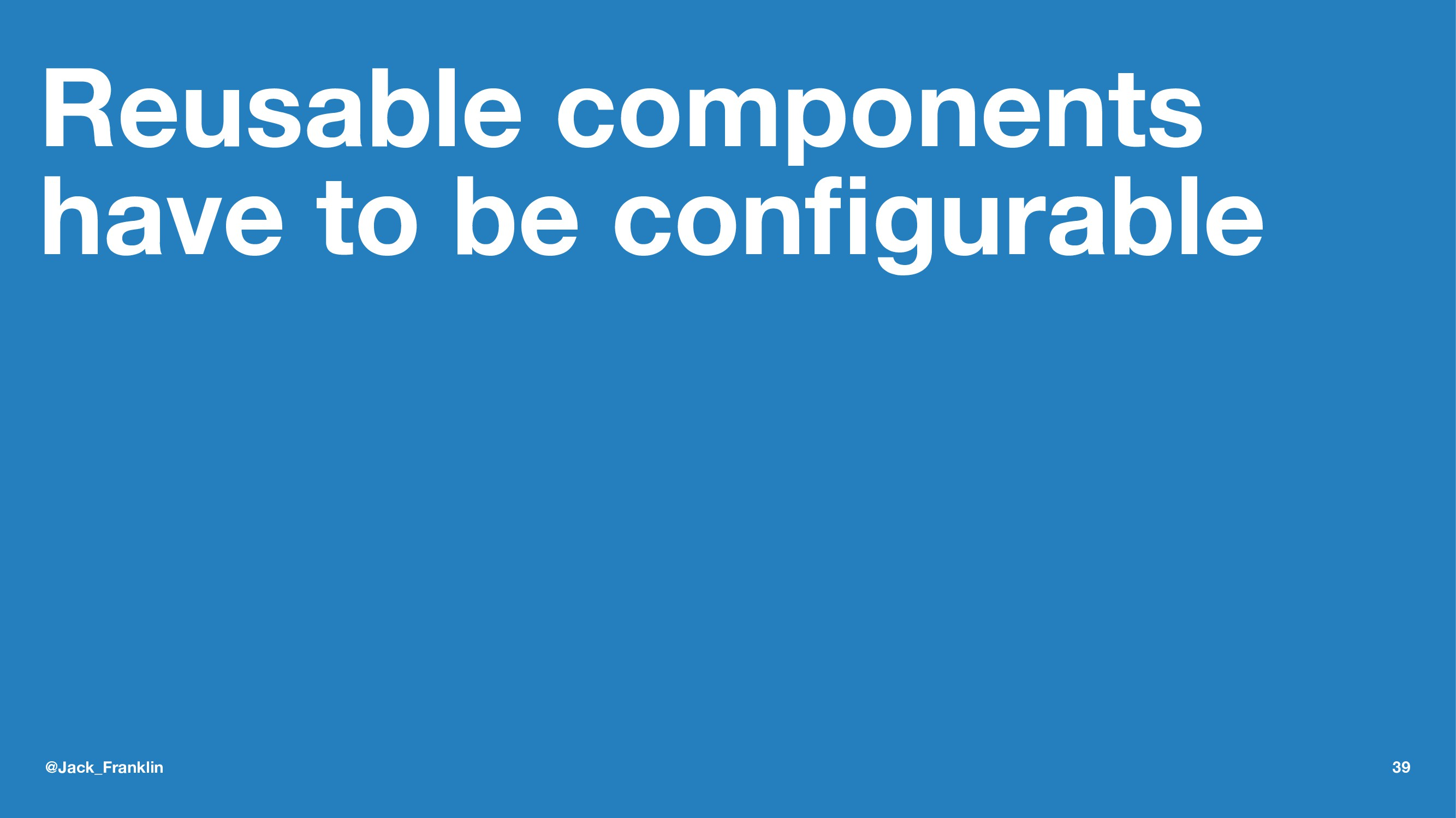 Reusable components have to be configurable @Jac...