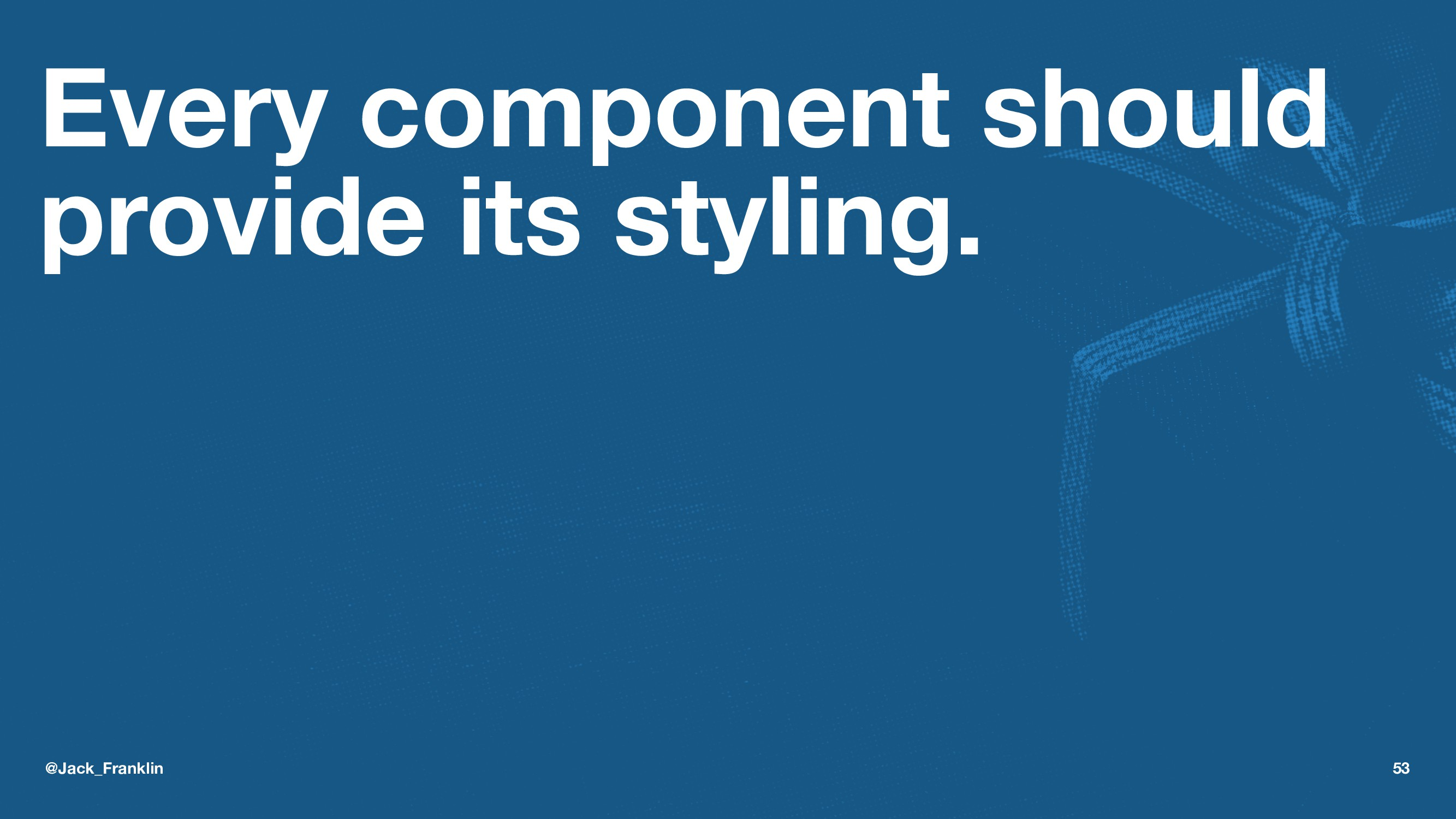 Every component should provide its styling. @Ja...
