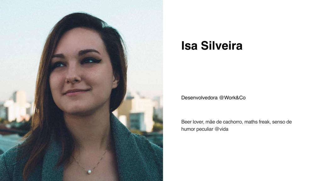 Isa Silveira Desenvolvedora @Work&Co Beer lover...