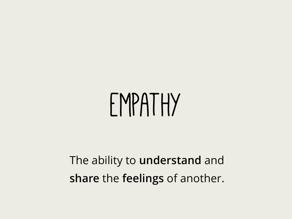 Empathy The ability to understand and share the...