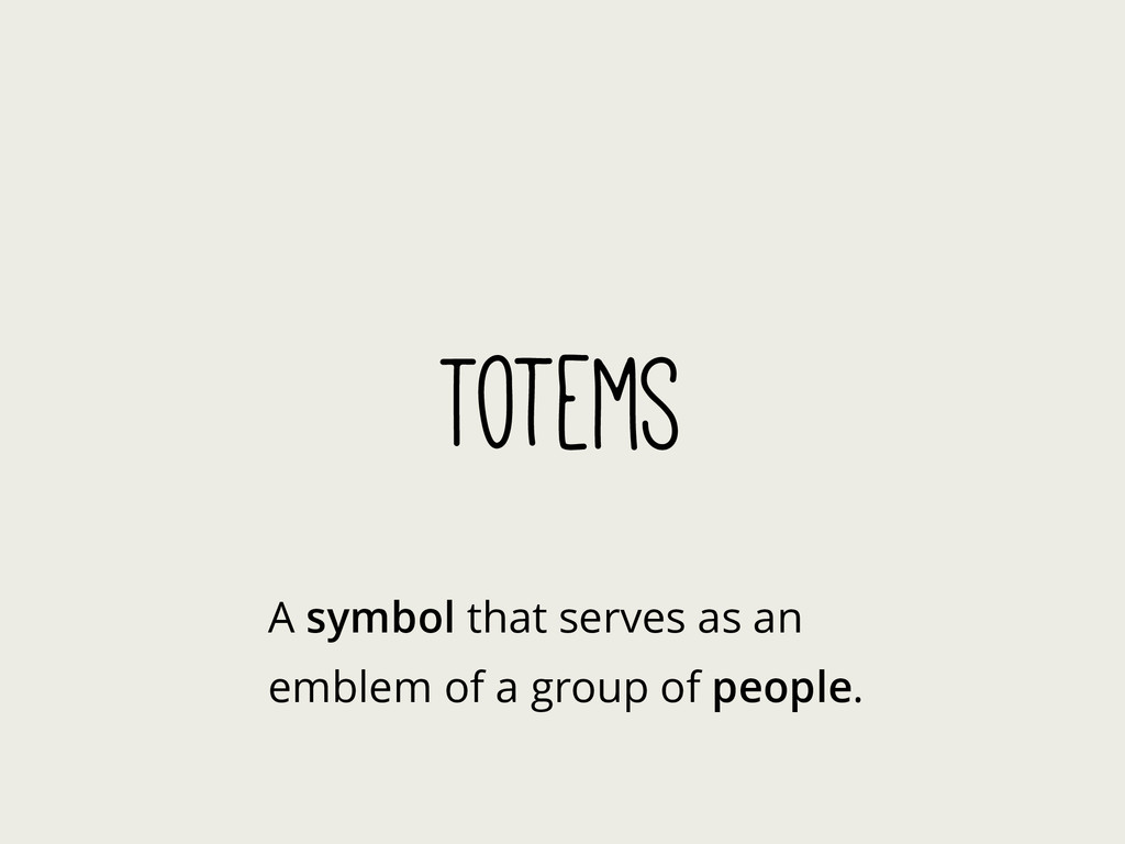 Totems A symbol that serves as an emblem of a g...