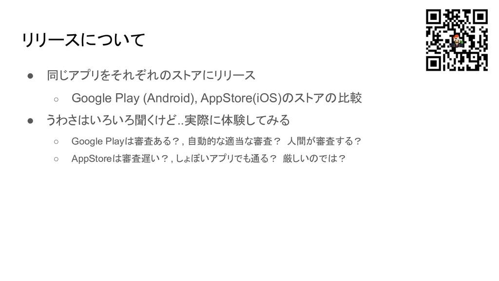 リリースについて ● 同じアプリをそれぞれのストアにリリース ○ Google Play (A...