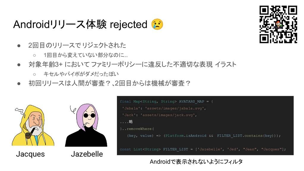 Androidリリース体験 rejected 😢 ● 2回目のリリースで リジェクトされた ○...