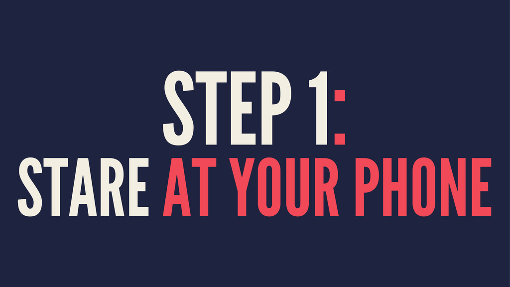 STEP 1: STARE AT YOUR PHONE