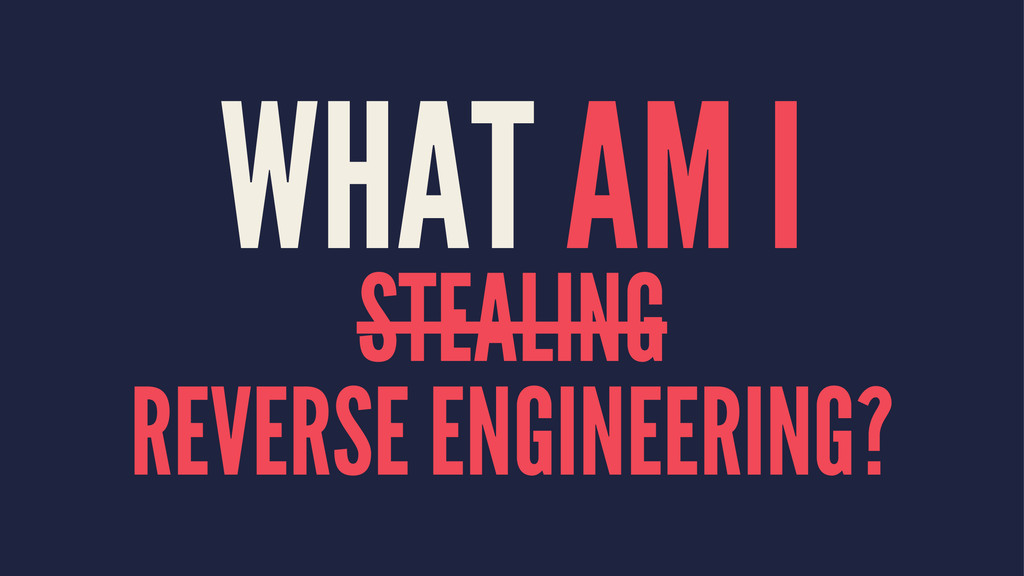 WHAT AM I STEALING REVERSE ENGINEERING?