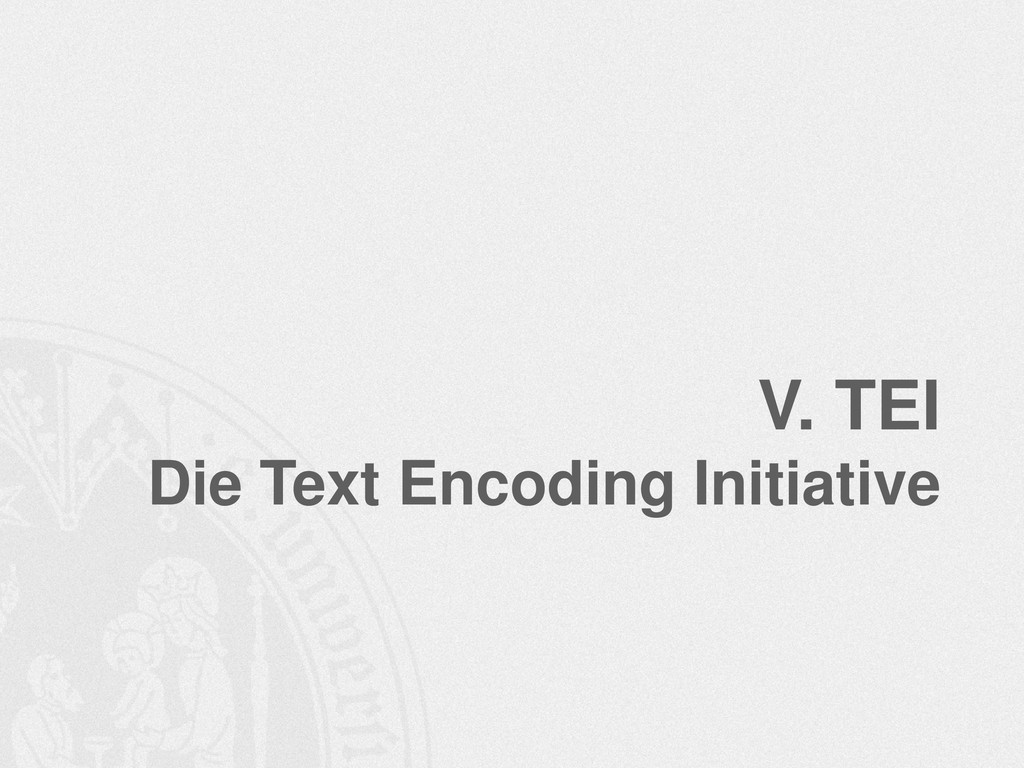 V. TEI Die Text Encoding Initiative