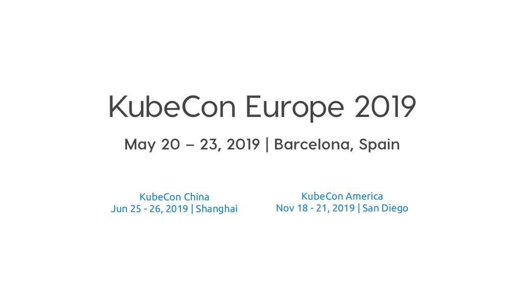 KubeCon China Jun 25 - 26, 2019 | Shanghai Kube...