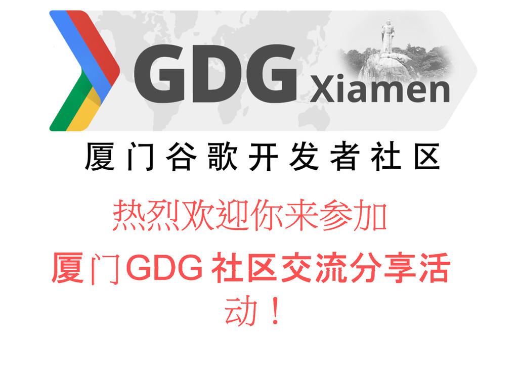 热烈欢迎你来参加 厦门GDG 社区交流分享活 动!