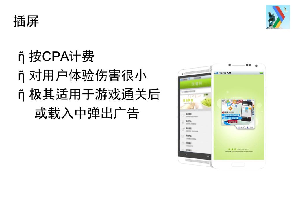插屏 ῆ 按CPA计费 ῆ 对用户体验伤害很小 ῆ 极其适用于游戏通关后 或载入中弹出广告