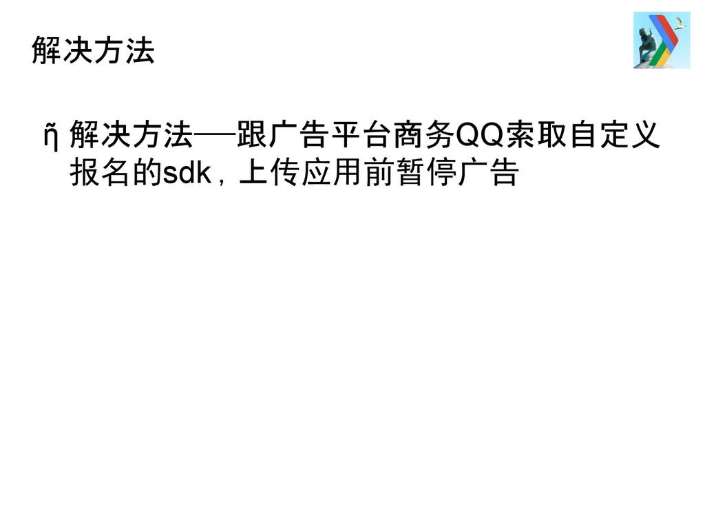 解决方法 ῆ 解决方法——跟广告平台商务QQ索取自定义 报名的sdk ,上传应用前暂停广告