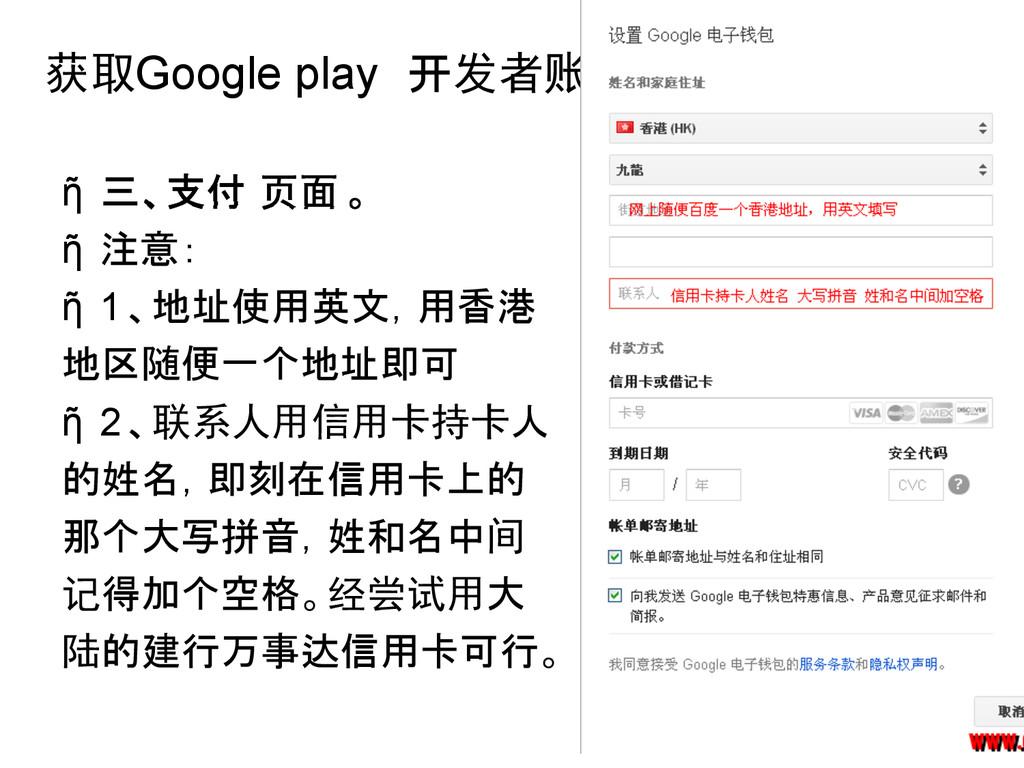 获取Google play 开发者账号 ῆ 三、支付 页面 。 ῆ 注意: ῆ 1、地址使用英...