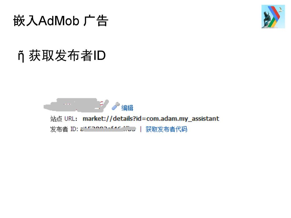 嵌入AdMob 广告 ῆ 获取发布者ID