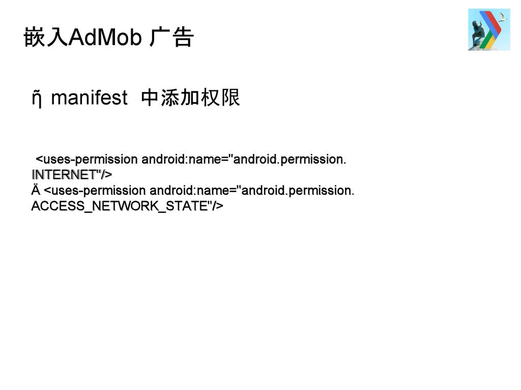 嵌入AdMob 广告 ῆ manifest 中添加权限 <uses-permission an...
