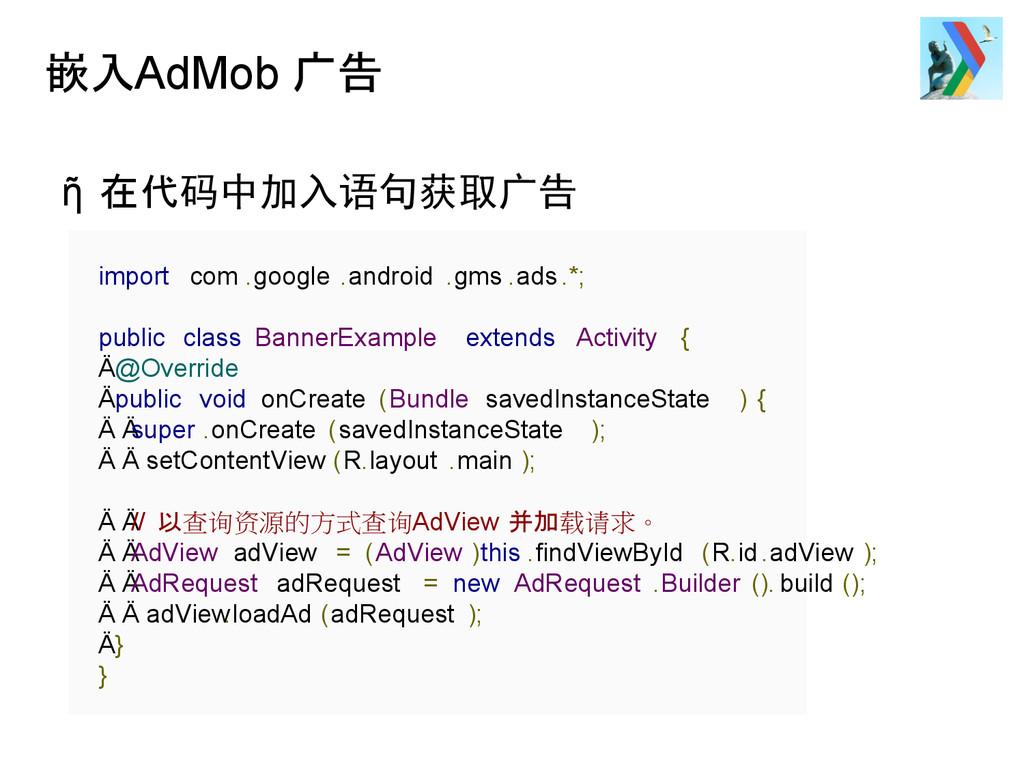 嵌入AdMob 广告 ῆ 在代码中加入语句获取广告 import com .google .a...