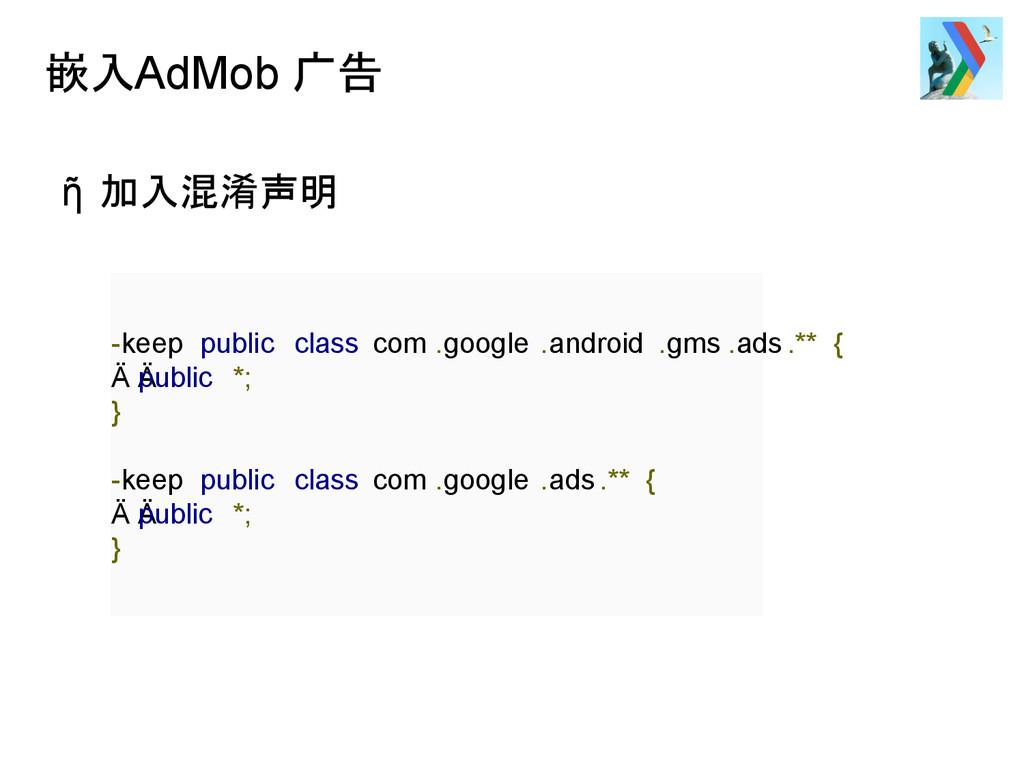 嵌入AdMob 广告 ῆ 加入混淆声明 -keep public class com .goo...