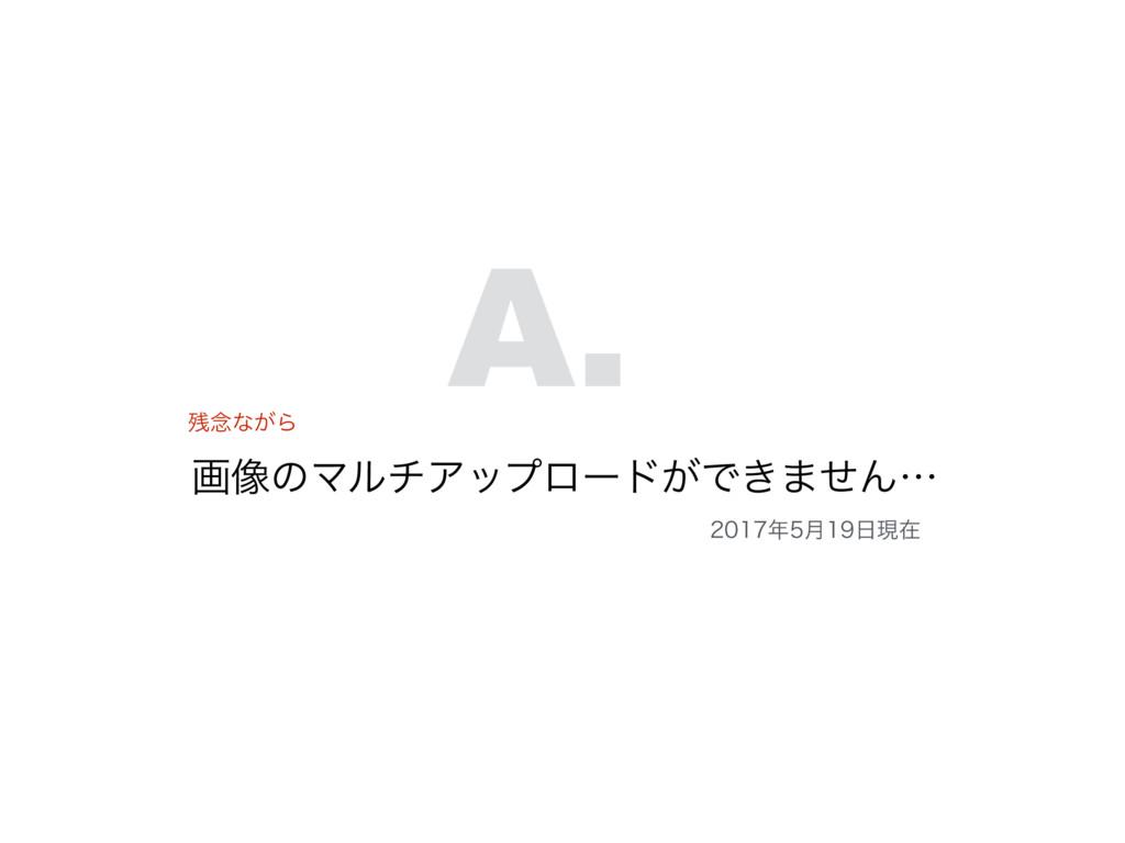 ը૾ͷϚϧνΞοϓϩʔυ͕Ͱ͖·ͤΜʜ A. ೦ͳ͕Β ݄ݱࡏ