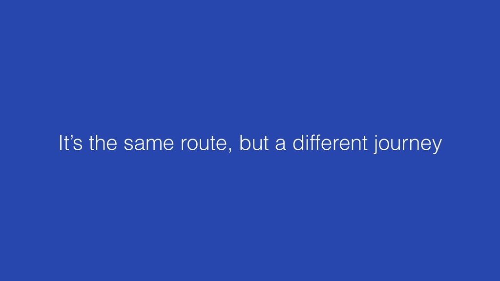 It's the same route, but a different journey
