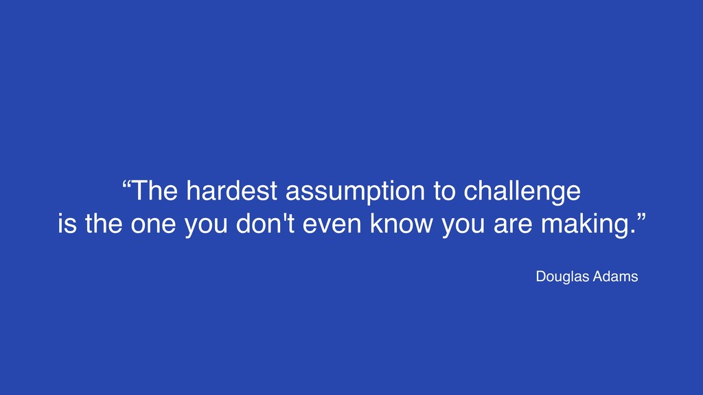 """""""The hardest assumption to challenge  is the o..."""