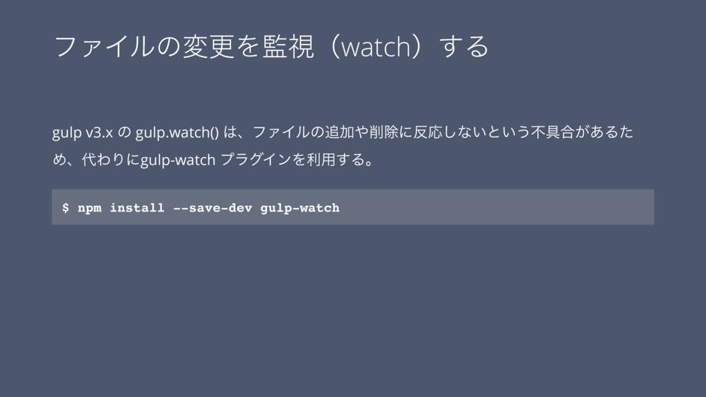 ϑΝΠϧͷมߋΛࢹʢwatchʣ͢Δ gulp v3.x ͷ gulp.watch() ɺ...