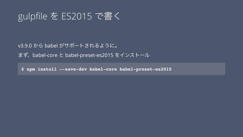 gulpfile Λ ES2015 Ͱॻ͘ v3.9.0 ͔Β babel ͕αϙʔτ͞ΕΔΑ͏...