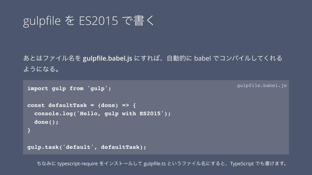 gulpfile Λ ES2015 Ͱॻ͘ ͋ͱϑΝΠϧ໊Λ gulpfile.babel.js...