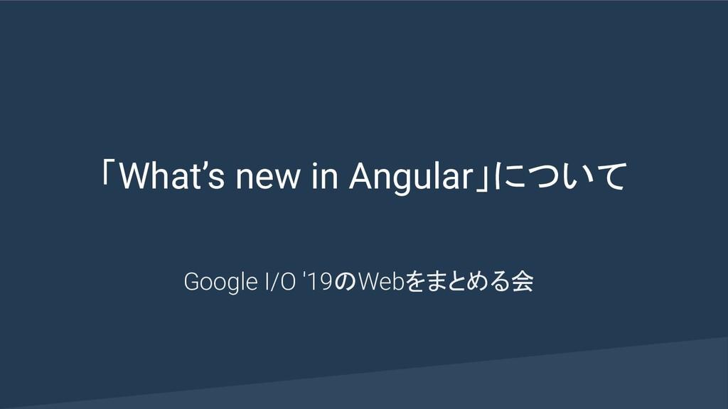 「What's new in Angular」について Google I/O '19のWebを...