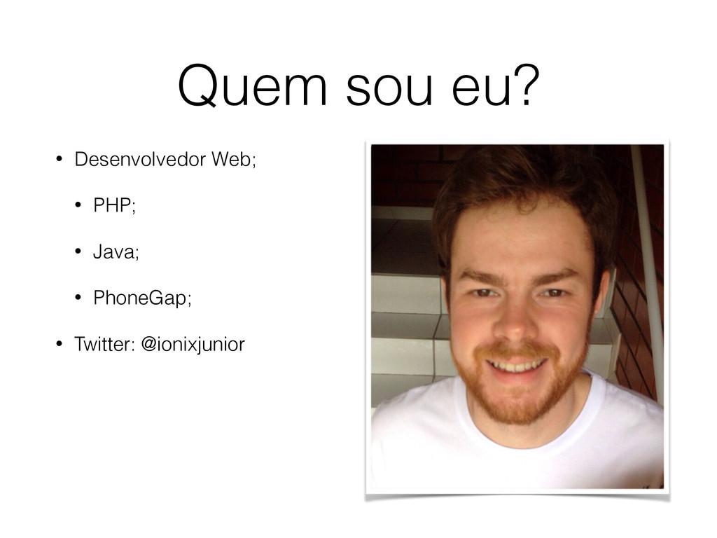 Quem sou eu? • Desenvolvedor Web; • PHP; • Java...