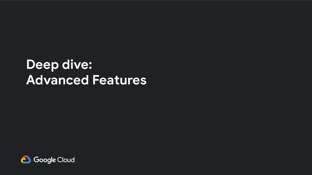Deep dive: Advanced Features