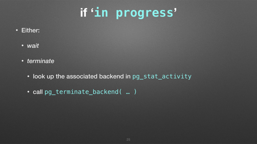 if 'in progress' • Either: • wait • terminate •...