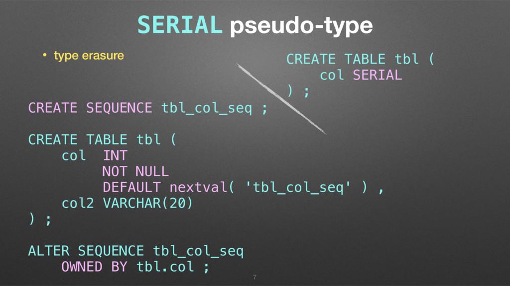 SERIAL pseudo-type • type erasure 7 CREATE TABL...