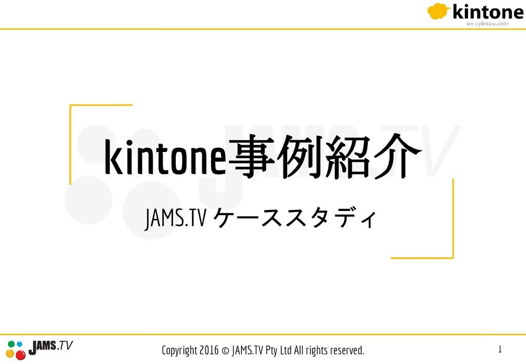 kintone事例紹介 JAMS.TV ケーススタディ 1 Copyright 2016 © ...