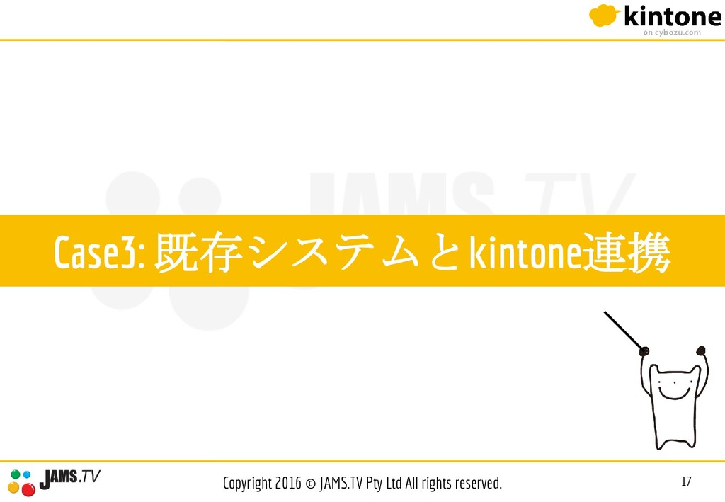 Case3: 既存システムとkintone連携 17 Copyright 2016 © JAM...
