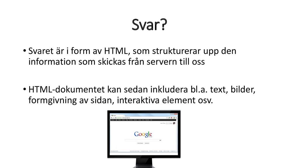 Svar? • Svaret är i form av HTML, som strukture...