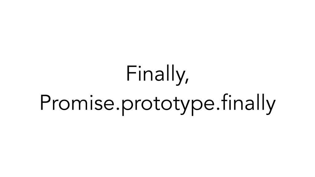 Finally, Promise.prototype.finally