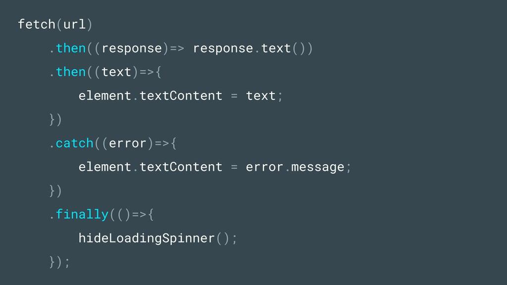 fetch(url) .then((response)=> response.text()) ...