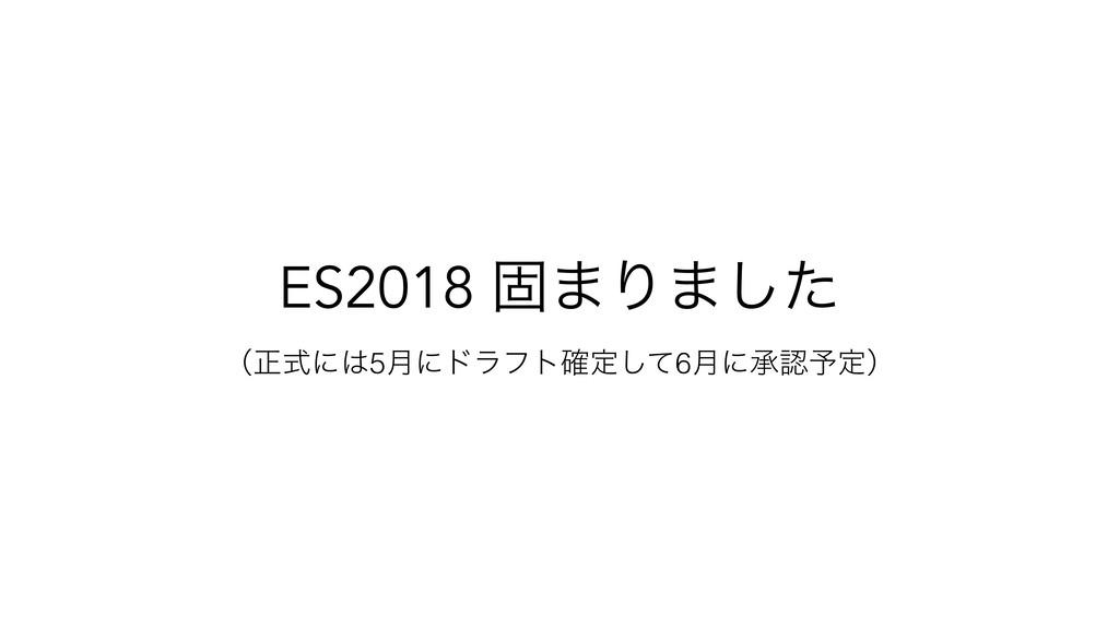 ES2018 ݻ·Γ·ͨ͠ ʢਖ਼ࣜʹ5݄ʹυϥϑτ֬ఆͯ͠6݄ʹঝ༧ఆʣ