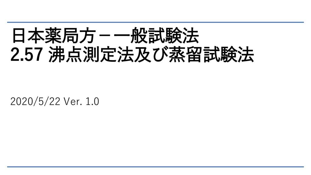 日本薬局方-一般試験法 2.57 沸点測定法及び蒸留試験法 2020/5/22 Ver. 1.0