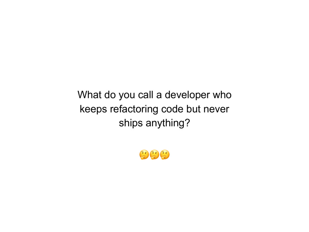 What do you call a developer who keeps refactor...
