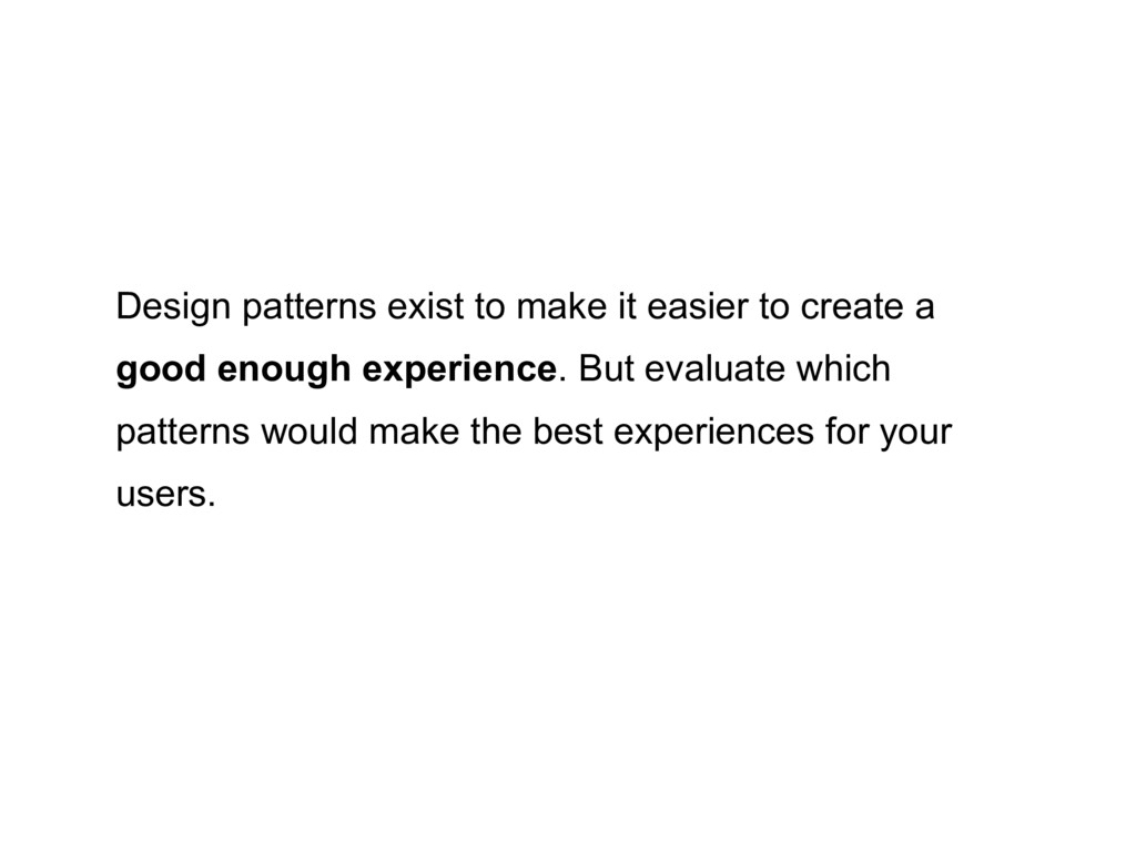 Design patterns exist to make it easier to crea...