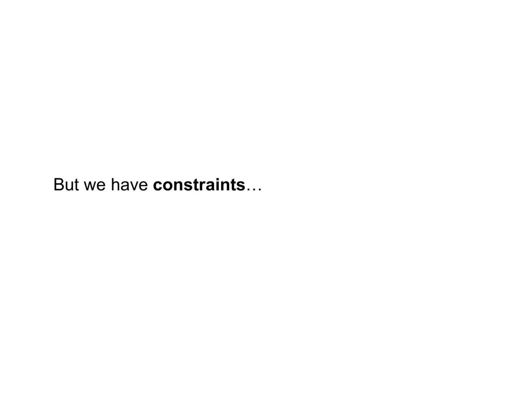 But we have constraints…