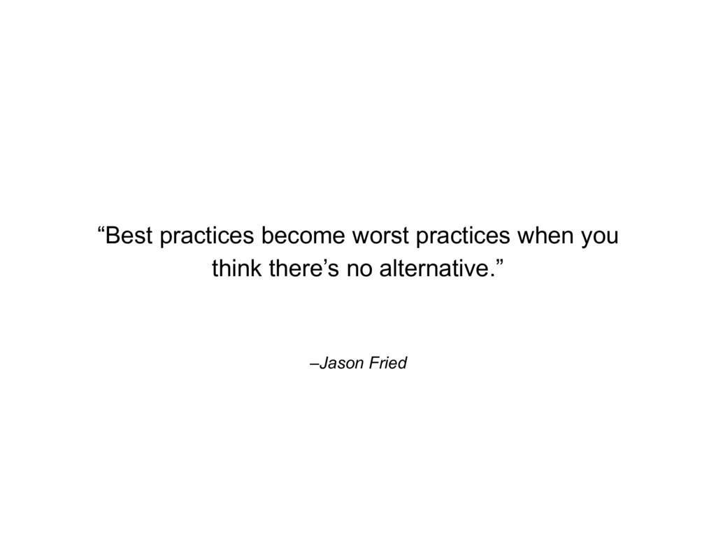 "–Jason Fried ""Best practices become worst pract..."