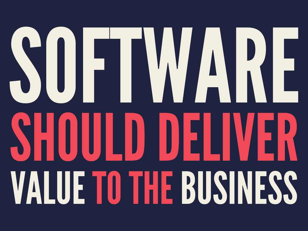 SOFTWARE SHOULD DELIVER VALUE TO THE BUSINESS