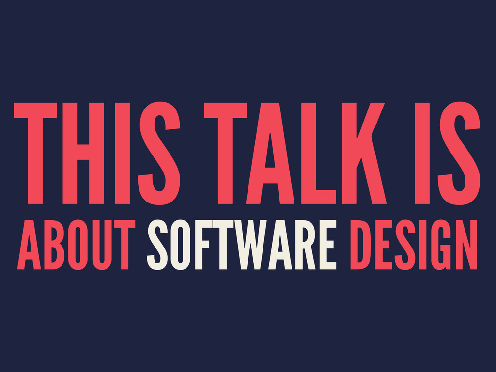 THIS TALK IS ABOUT SOFTWARE DESIGN