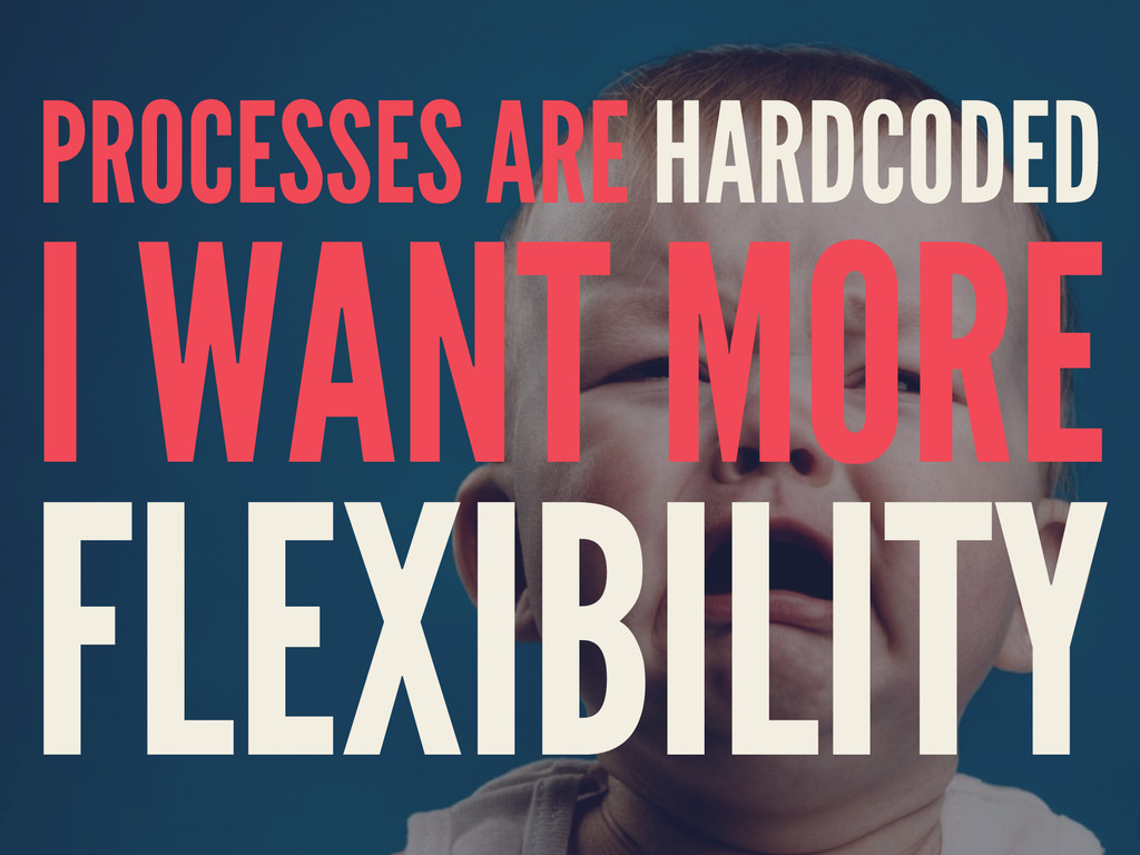 PROCESSES ARE HARDCODED I WANT MORE FLEXIBILITY