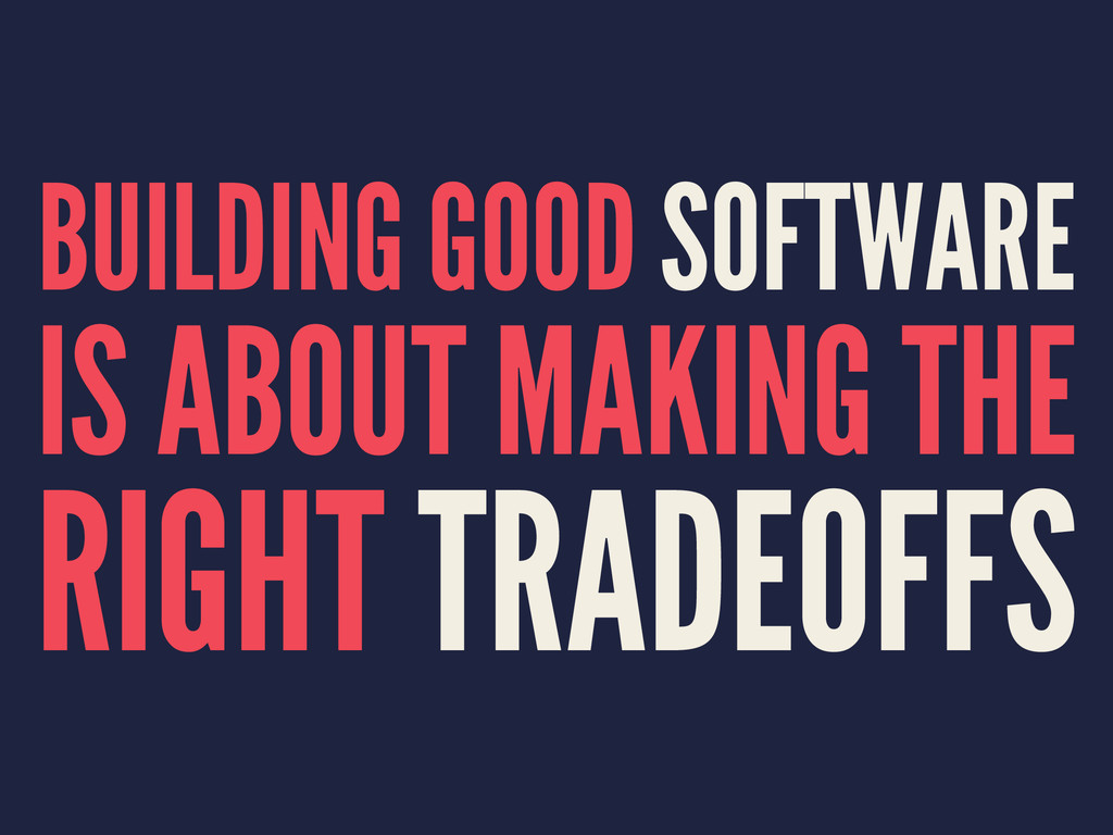 BUILDING GOOD SOFTWARE IS ABOUT MAKING THE RIGH...