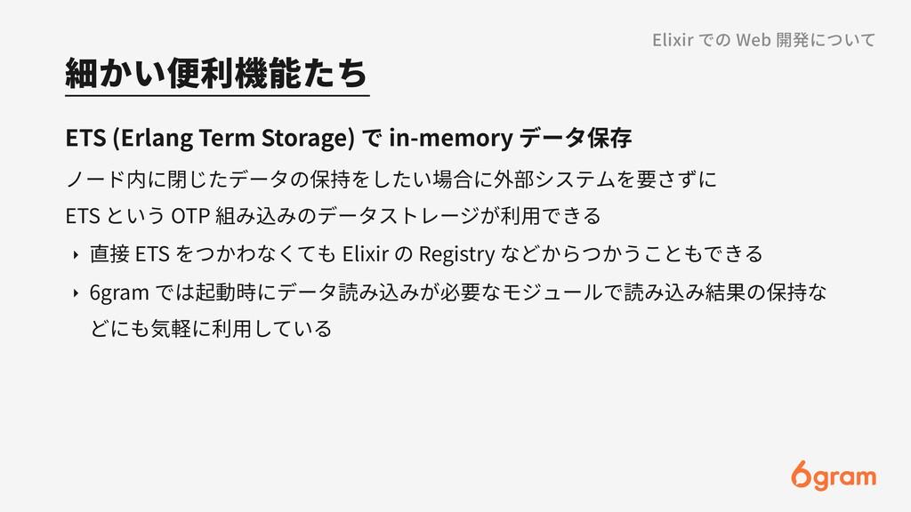 細かい便利機能たち Elixir での Web 開発について ETS (Erlang Term...