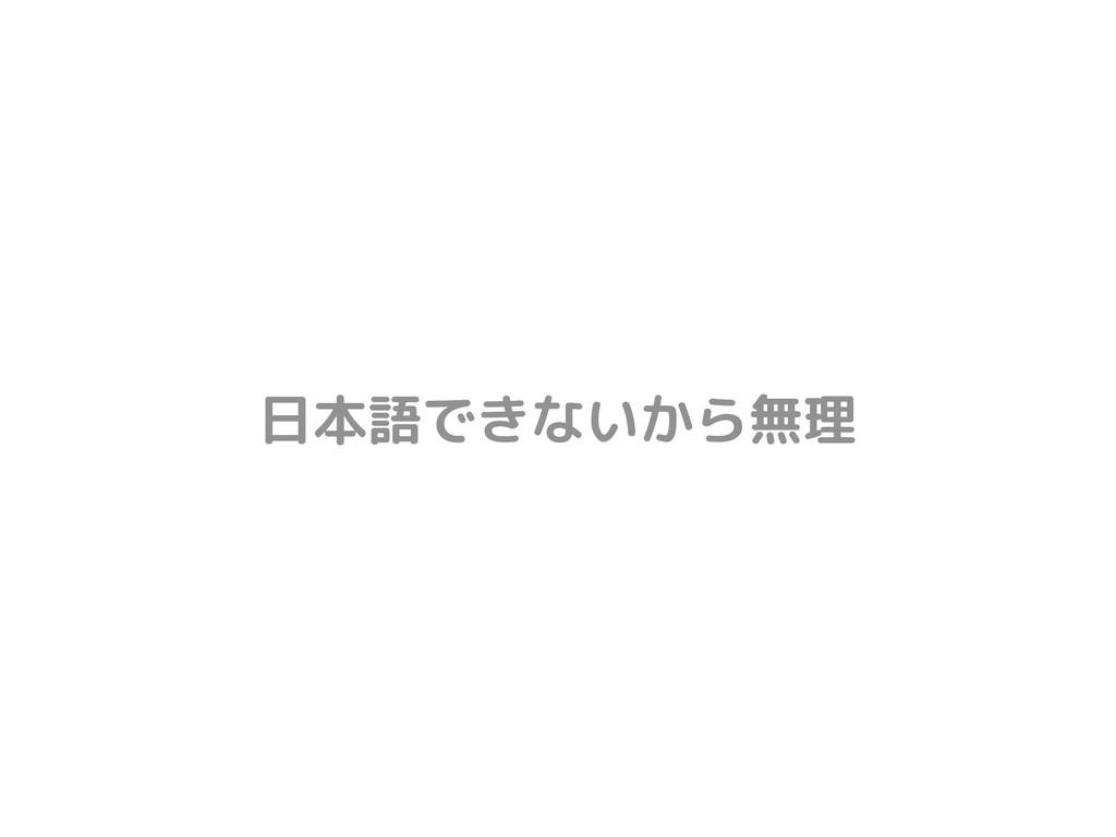 日本語できないから無理